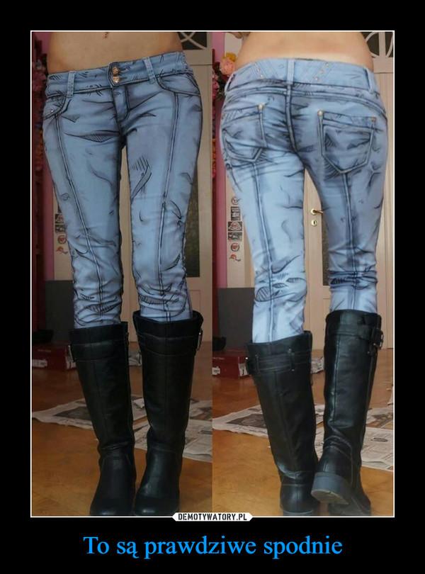 To są prawdziwe spodnie –
