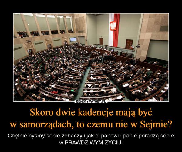 Skoro dwie kadencje mają byćw samorządach, to czemu nie w Sejmie? – Chętnie byśmy sobie zobaczyli jak ci panowi i panie poradzą sobie w PRAWDZIWYM ŻYCIU!