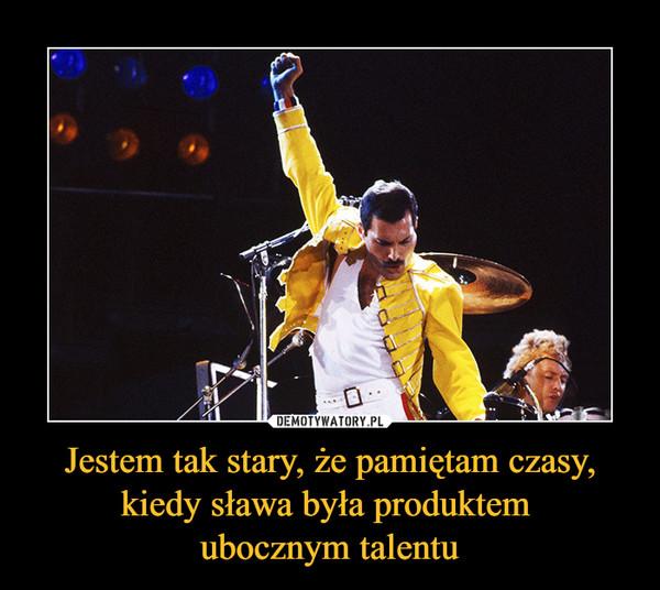 Jestem tak stary, że pamiętam czasy, kiedy sława była produktem ubocznym talentu –