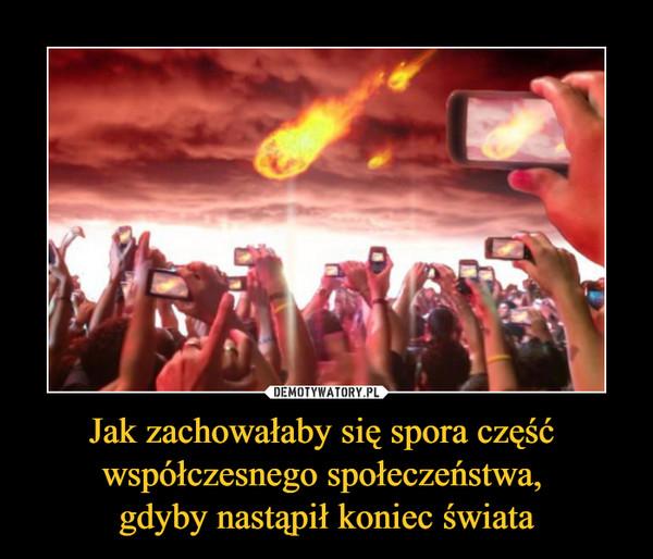 Jak zachowałaby się spora część współczesnego społeczeństwa, gdyby nastąpił koniec świata –