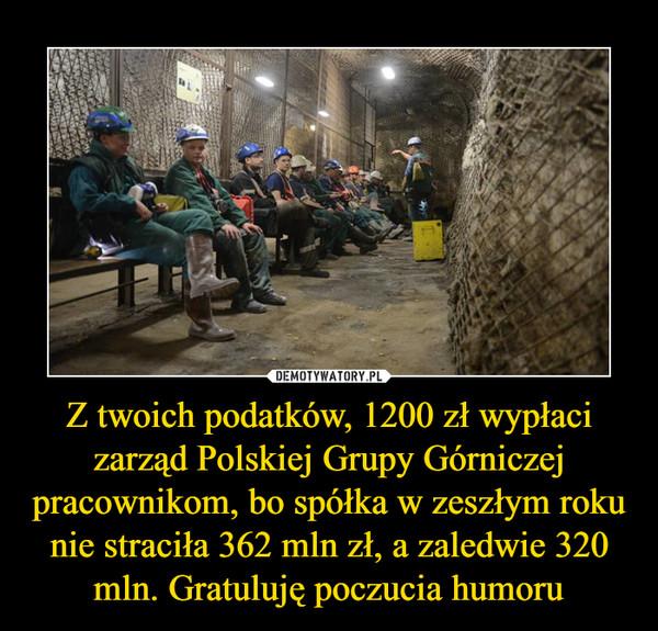 Z twoich podatków, 1200 zł wypłaci zarząd Polskiej Grupy Górniczej pracownikom, bo spółka w zeszłym roku nie straciła 362 mln zł, a zaledwie 320 mln. Gratuluję poczucia humoru –