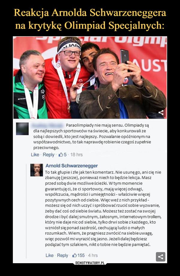–  Paraolimpiady nie mają sensu. Olimpiady są dla najlepszych sportowców na świecie, aby konkurowali ze sobą i dowiedli, kto jest najlepszy. Pozwalanie opóźnionym na współzawodnictwo, to tak naprawdę robienie czegoś zupełnie przeciwnego. Arnold Schwarzenegger To tak głupie i złe jak ten komentarz. Nie usunę go, ani cię nie zbanuję (jeszcze), ponieważ niech to będzie lekcja. Masz przed sobą dwie możliwe ścieżki. W tym momencie gwarantuję ci, że ci sportowcy, mają więcej odwagi, współczucia, mądrości i umiejętności - właściwie więcej pozytywnych cech od ciebie. Więc weź z nich przykład -możesz się od nich uczyć i spróbować rzucić sobie wyzwanie, żeby dać coś od siebie światu. Możesz też zostać na swojej drodze i być dalej smutnym, żałosnym, internetowym trollem, który nie daje nic od siebie, tylko drwi sobie z każdego, kto wzniósł się ponad zazdrość, cechującą ludzi o małych rozumkach. Wiem, że pragniesz zwrócić na siebie uwagę, więc pozwól mi wyrazić się jasno. Jeżeli dalej będziesz podążać tym szlakiem, nikt o tobie nie będzie pamiętać.