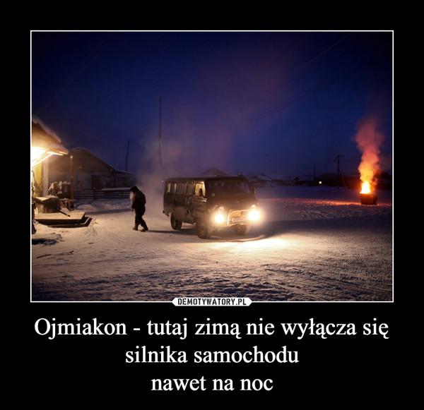 Ojmiakon - tutaj zimą nie wyłącza się silnika samochodunawet na noc –