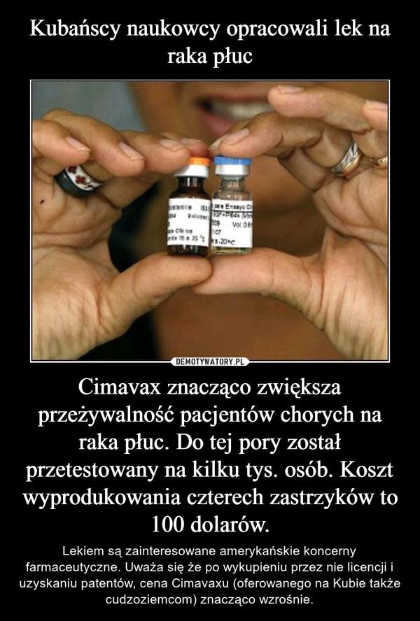 Cimavax znacząco zwiększa przeżywalność pacjentów chorych na raka płuc. Do tej pory został przetestowany na kilku tys. osób. Koszt wyprodukowania czterech zastrzyków to 100 dolarów. – Lekiem są zainteresowane amerykańskie koncerny farmaceutyczne. Uważa się że po wykupieniu przez nie licencji i uzyskaniu patentów, cena Cimavaxu (oferowanego na Kubie także cudzoziemcom) znacząco wzrośnie.