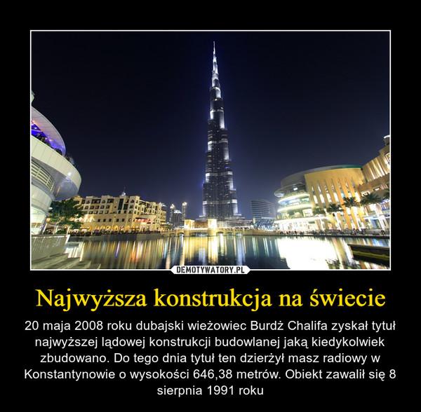 Najwyższa konstrukcja na świecie – 20 maja 2008 roku dubajski wieżowiec Burdż Chalifa zyskał tytuł najwyższej lądowej konstrukcji budowlanej jaką kiedykolwiek zbudowano. Do tego dnia tytuł ten dzierżył masz radiowy w Konstantynowie o wysokości 646,38 metrów. Obiekt zawalił się 8 sierpnia 1991 roku