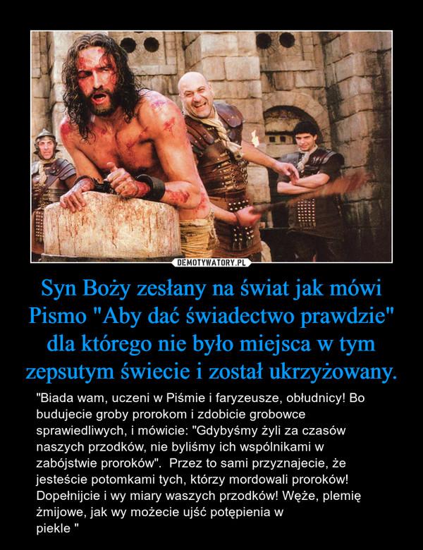 """Syn Boży zesłany na świat jak mówi Pismo """"Aby dać świadectwo prawdzie"""" dla którego nie było miejsca w tym zepsutym świecie i został ukrzyżowany. – """"Biada wam, uczeni w Piśmie i faryzeusze, obłudnicy! Bo budujecie groby prorokom i zdobicie grobowce sprawiedliwych, i mówicie: """"Gdybyśmy żyli za czasów naszych przodków, nie byliśmy ich wspólnikami w zabójstwie proroków"""".  Przez to sami przyznajecie, że jesteście potomkami tych, którzy mordowali proroków!  Dopełnijcie i wy miary waszych przodków! Węże, plemię żmijowe, jak wy możecie ujść potępienia w piekle """""""