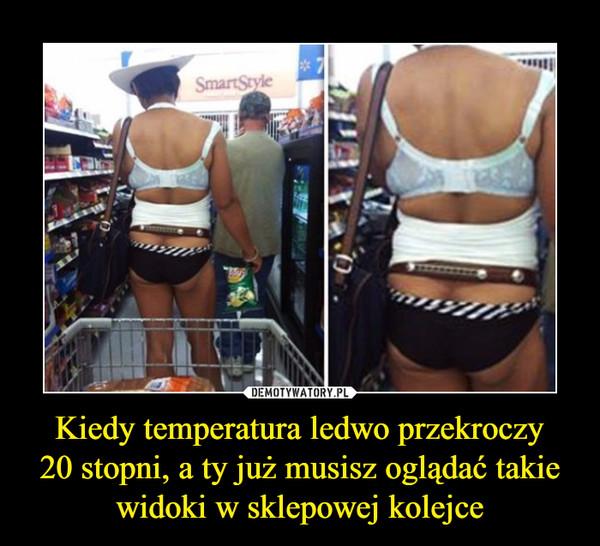 Kiedy temperatura ledwo przekroczy20 stopni, a ty już musisz oglądać takie widoki w sklepowej kolejce –