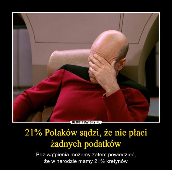 21% Polaków sądzi, że nie płaciżadnych podatków – Bez wątpienia możemy zatem powiedzieć,że w narodzie mamy 21% kretynów