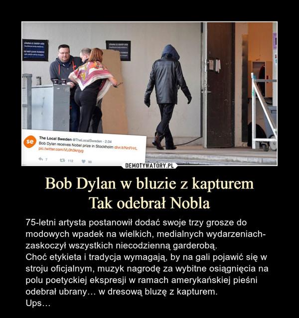 Bob Dylan w bluzie z kapturemTak odebrał Nobla – 75-letni artysta postanowił dodać swoje trzy grosze do modowych wpadek na wielkich, medialnych wydarzeniach- zaskoczył wszystkich niecodzienną garderobą.Choć etykieta i tradycja wymagają, by na gali pojawić się w stroju oficjalnym, muzyk nagrodę za wybitne osiągnięcia na polu poetyckiej ekspresji w ramach amerykańskiej pieśni odebrał ubrany… w dresową bluzę z kapturem.Ups…