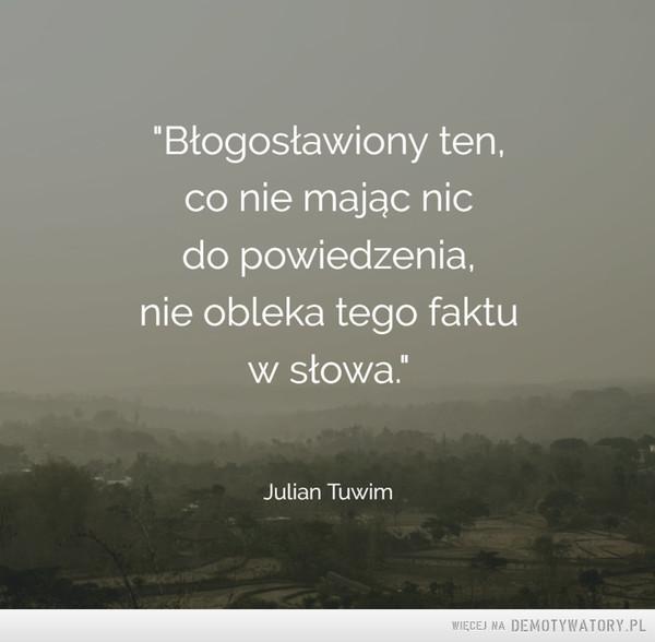 """Julian Tuwim –  """"Błogosławiony ten,co nie mając nicdo powiedzenia,nie obleka tego faktuw słowa."""""""
