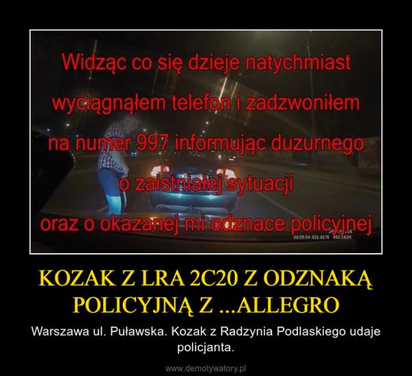 KOZAK Z LRA 2C20 Z ODZNAKĄ POLICYJNĄ Z ...ALLEGRO – Warszawa ul. Puławska. Kozak z Radzynia Podlaskiego udaje policjanta.