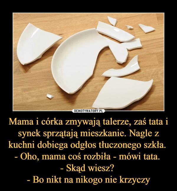Mama i córka zmywają talerze, zaś tata i synek sprzątają mieszkanie. Nagle z kuchni dobiega odgłos tłuczonego szkła. - Oho, mama coś rozbiła - mówi tata. - Skąd wiesz? - Bo nikt na nikogo nie krzyczy –