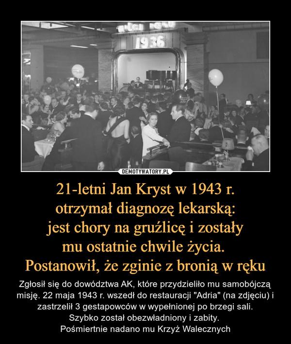 """21-letni Jan Kryst w 1943 r.otrzymał diagnozę lekarską:jest chory na gruźlicę i zostałymu ostatnie chwile życia. Postanowił, że zginie z bronią w ręku – Zgłosił się do dowództwa AK, które przydzieliło mu samobójczą misję. 22 maja 1943 r. wszedł do restauracji """"Adria"""" (na zdjęciu) i zastrzelił 3 gestapowców w wypełnionej po brzegi sali.Szybko został obezwładniony i zabity. Pośmiertnie nadano mu Krzyż Walecznych"""