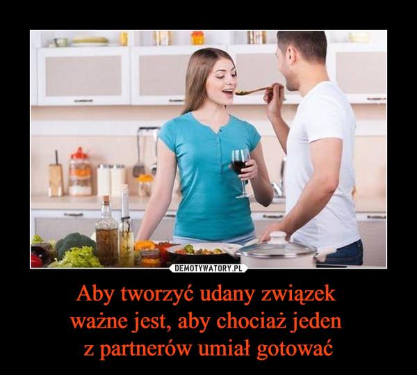 Aby tworzyć udany związek ważne jest, aby chociaż jeden z partnerów umiał gotować –