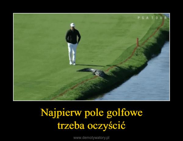 Najpierw pole golfowetrzeba oczyścić –