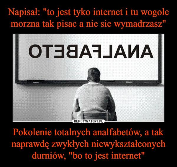"""Pokolenie totalnych analfabetów, a tak naprawdę zwykłych niewykształconych durniów, """"bo to jest internet"""" –"""