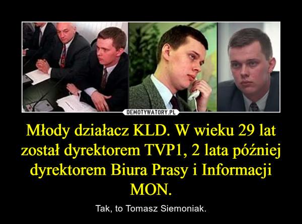 Młody działacz KLD. W wieku 29 lat został dyrektorem TVP1, 2 lata później dyrektorem Biura Prasy i Informacji MON. – Tak, to Tomasz Siemoniak.