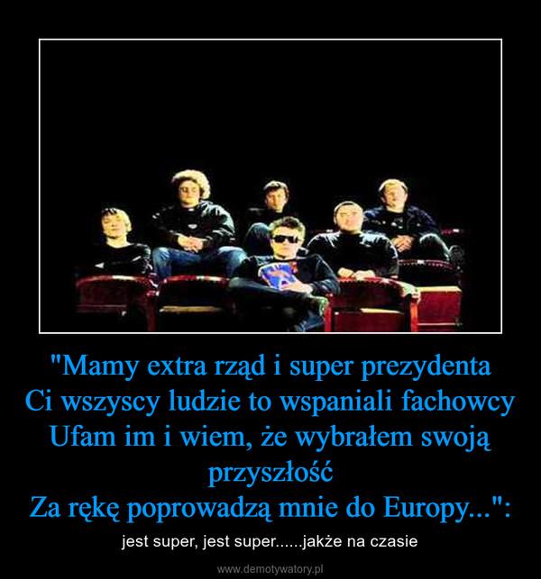 """""""Mamy extra rząd i super prezydentaCi wszyscy ludzie to wspaniali fachowcyUfam im i wiem, że wybrałem swoją przyszłośćZa rękę poprowadzą mnie do Europy..."""": – jest super, jest super......jakże na czasie"""