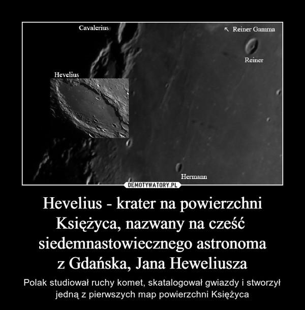 Hevelius - krater na powierzchni Księżyca, nazwany na cześć  siedemnastowiecznego astronomaz Gdańska, Jana Heweliusza – Polak studiował ruchy komet, skatalogował gwiazdy i stworzył jedną z pierwszych map powierzchni Księżyca