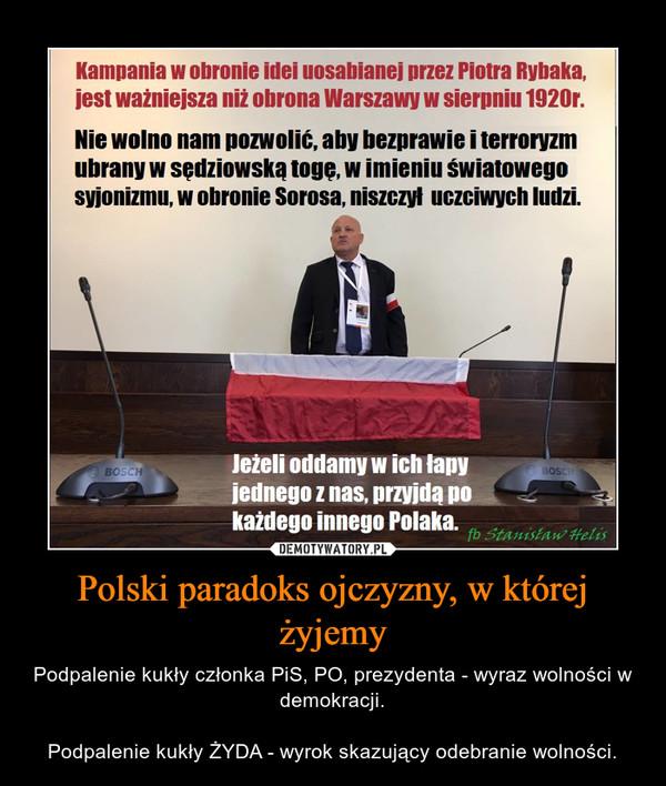 Polski paradoks ojczyzny, w której żyjemy – Podpalenie kukły członka PiS, PO, prezydenta - wyraz wolności w demokracji.Podpalenie kukły ŻYDA - wyrok skazujący odebranie wolności.