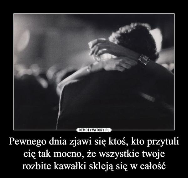Pewnego dnia zjawi się ktoś, kto przytuli cię tak mocno, że wszystkie twoje rozbite kawałki skleją się w całość –