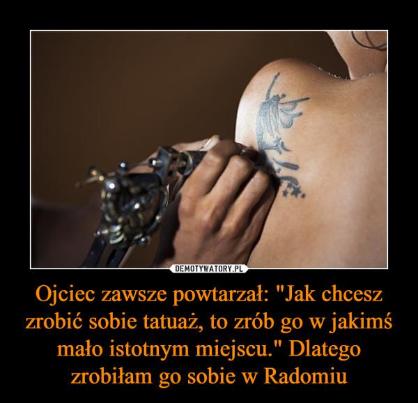 """Ojciec zawsze powtarzał: """"Jak chcesz zrobić sobie tatuaż, to zrób go w jakimś mało istotnym miejscu."""" Dlatego zrobiłam go sobie w Radomiu –"""