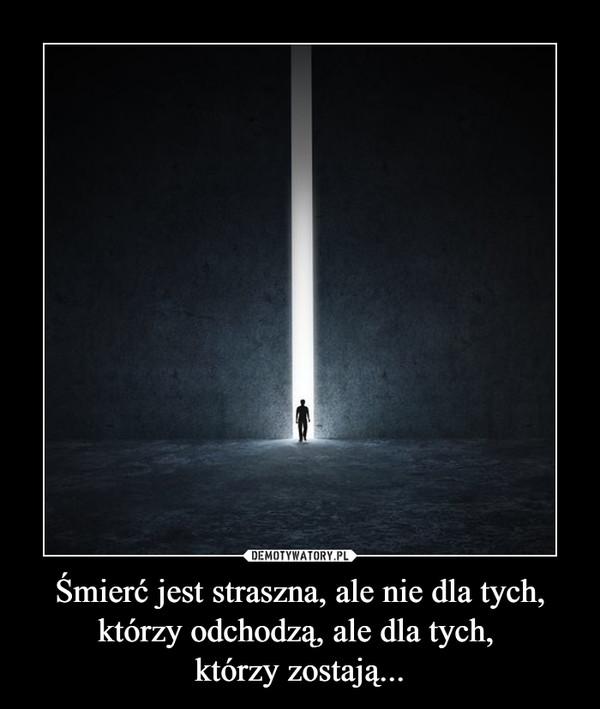 Śmierć jest straszna, ale nie dla tych, którzy odchodzą, ale dla tych, którzy zostają... –