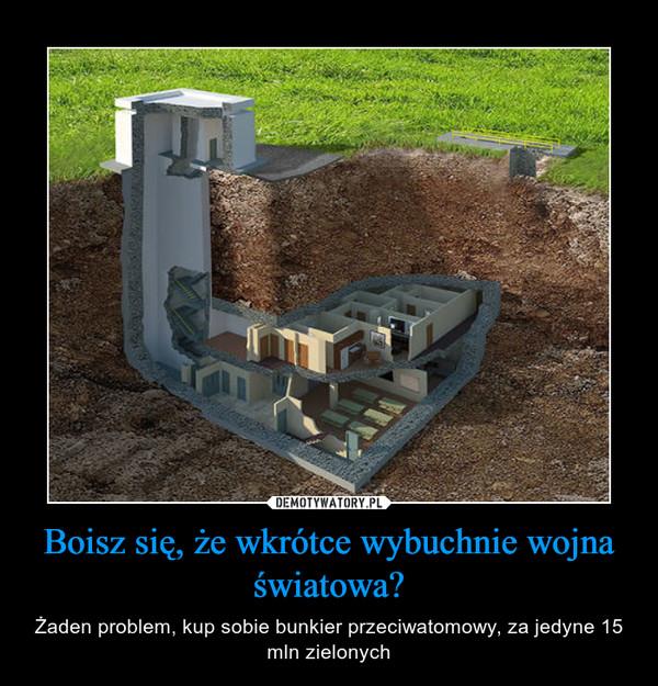 Boisz się, że wkrótce wybuchnie wojna światowa? – Żaden problem, kup sobie bunkier przeciwatomowy, za jedyne 15 mln zielonych
