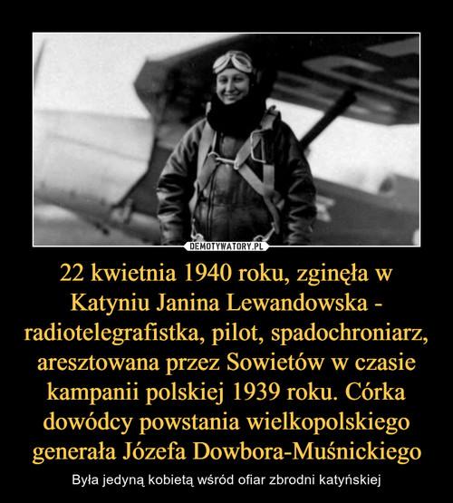 22 kwietnia 1940 roku, zginęła w Katyniu Janina Lewandowska - radiotelegrafistka, pilot, spadochroniarz, aresztowana przez Sowietów w czasie kampanii polskiej 1939 roku. Córka dowódcy powstania wielkopolskiego generała Józefa Dowbora-Muśnickiego