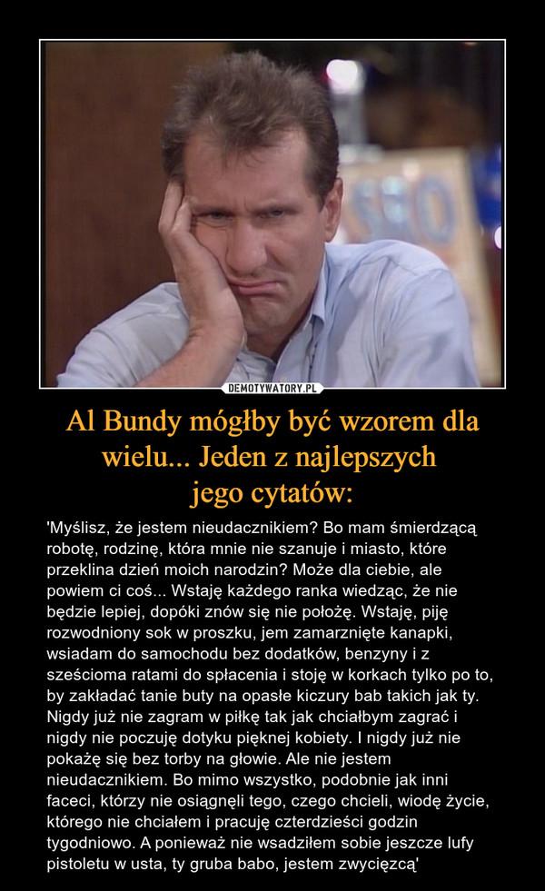 Al Bundy mógłby być wzorem dla wielu... Jeden z najlepszych  jego cytatów: