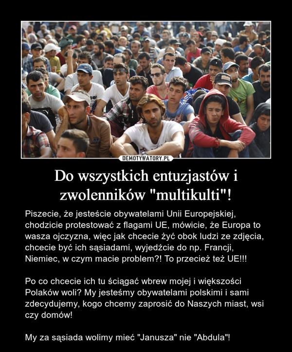 """Do wszystkich entuzjastów i zwolenników """"multikulti""""! – Piszecie, że jesteście obywatelami Unii Europejskiej, chodzicie protestować z flagami UE, mówicie, że Europa to wasza ojczyzna, więc jak chcecie żyć obok ludzi ze zdjęcia, chcecie być ich sąsiadami, wyjedźcie do np. Francji, Niemiec, w czym macie problem?! To przecież też UE!!! Po co chcecie ich tu ściągać wbrew mojej i większości Polaków woli? My jesteśmy obywatelami polskimi i sami zdecydujemy, kogo chcemy zaprosić do Naszych miast, wsi czy domów! My za sąsiada wolimy mieć """"Janusza"""" nie """"Abdula""""!"""