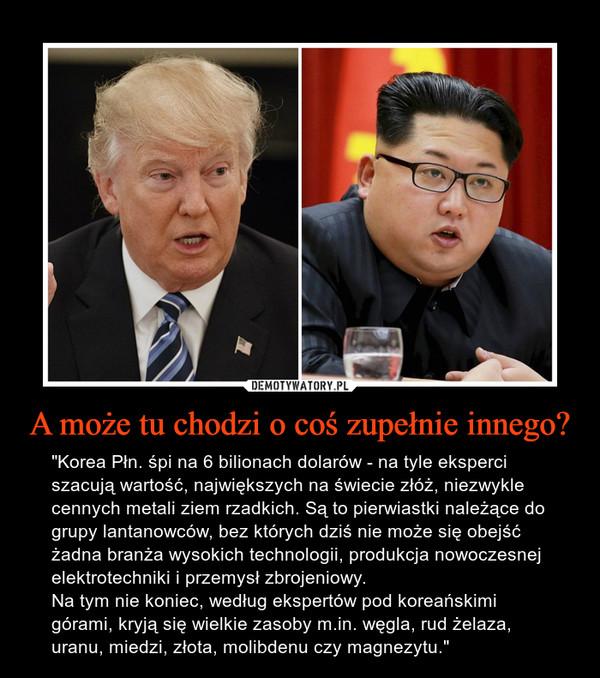 """A może tu chodzi o coś zupełnie innego? – """"Korea Płn. śpi na 6 bilionach dolarów - na tyle eksperci szacują wartość, największych na świecie złóż, niezwykle cennych metali ziem rzadkich. Są to pierwiastki należące do grupy lantanowców, bez których dziś nie może się obejść żadna branża wysokich technologii, produkcja nowoczesnej elektrotechniki i przemysł zbrojeniowy.Na tym nie koniec, według ekspertów pod koreańskimi górami, kryją się wielkie zasoby m.in. węgla, rud żelaza, uranu, miedzi, złota, molibdenu czy magnezytu."""""""