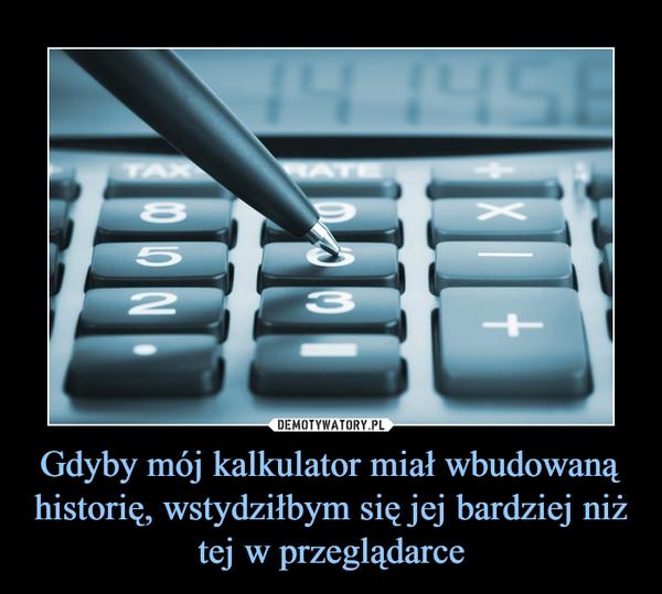 Gdyby mój kalkulator miał wbudowaną historię, wstydziłbym się jej bardziej niż tej w przeglądarce –