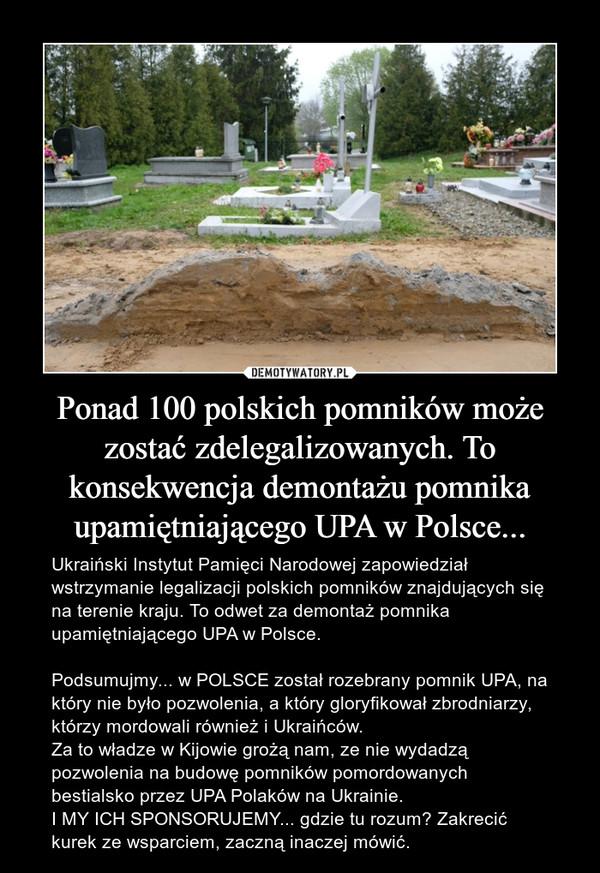 Ponad 100 polskich pomników może zostać zdelegalizowanych. To konsekwencja demontażu pomnika upamiętniającego UPA w Polsce... – Ukraiński Instytut Pamięci Narodowej zapowiedział wstrzymanie legalizacji polskich pomników znajdujących się na terenie kraju. To odwet za demontaż pomnika upamiętniającego UPA w Polsce.Podsumujmy... w POLSCE został rozebrany pomnik UPA, na który nie było pozwolenia, a który gloryfikował zbrodniarzy, którzy mordowali również i Ukraińców.Za to władze w Kijowie grożą nam, ze nie wydadzą pozwolenia na budowę pomników pomordowanych bestialsko przez UPA Polaków na Ukrainie.I MY ICH SPONSORUJEMY... gdzie tu rozum? Zakrecić kurek ze wsparciem, zaczną inaczej mówić.