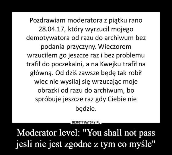 """Moderator level: """"You shall not pass jesli nie jest zgodne z tym co myśle"""" –"""