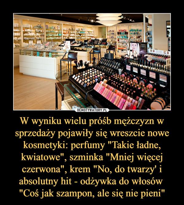 """W wyniku wielu próśb mężczyzn w sprzedaży pojawiły się wreszcie nowe kosmetyki: perfumy """"Takie ładne, kwiatowe"""", szminka """"Mniej więcej czerwona"""", krem """"No, do twarzy' i absolutny hit - odżywka do włosów """"Coś jak szampon –"""