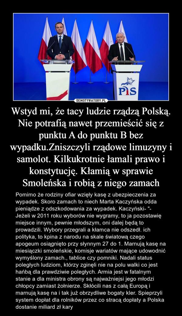 """Wstyd mi, że tacy ludzie rządzą Polską. Nie potrafią nawet przemieścić się z punktu A do punktu B bez wypadku.Zniszczyli rządowe limuzyny i samolot. Kilkukrotnie łamali prawo i konstytucję. Kłamią w sprawie Smoleńska i robią z niego zamach – Pomimo że rodziny ofiar wzięły kasę z ubezpieczenia za wypadek. Skoro zamach to niech Marta Kaczyńska odda pieniądze z odszkodowania za wypadek. Kaczyński- """"- Jeżeli w 2011 roku wyborów nie wygramy, to ja pozostawię miejsce innym, pewnie młodszym, oni dalej będą to prowadzili. Wybory przegrali a kłamca nie odszedł. ich polityka, to kpina z narodu na skale światową czego apogeum osiągnięto przy słynnym 27 do 1. Marnują kasę na miesiączki smoleńskie, komisje wariatów mające udowodnić wymyślony zamach., tablice czy pomniki. Nadali status poległych ludziom, którzy zginęli nie na polu walki co jest hańbą dla prawdziwie poległych. Armia jest w fatalnym stanie a dla ministra obrony są najważniejsi jego młodzi chłopcy zamiast żołnierze. Skłócili nas z całą Europą i marnują kasę na i tak już obrzydliwe bogaty kler. Spieprzyli system dopłat dla rolników przez co stracą dopłaty a Polska dostanie miliard zł kary"""