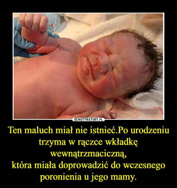 Ten maluch miał nie istnieć.Po urodzeniu trzyma w rączce wkładkę wewnątrzmaciczną,która miała doprowadzić do wczesnego poronienia u jego mamy. –