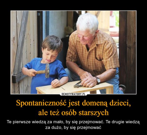 Spontaniczność jest domeną dzieci,ale też osób starszych – Te pierwsze wiedzą za mało, by się przejmować. Te drugie wiedzą za dużo, by się przejmować
