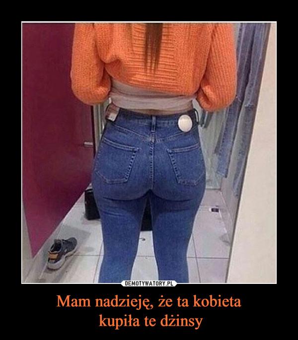 Mam nadzieję, że ta kobieta kupiła te dżinsy –