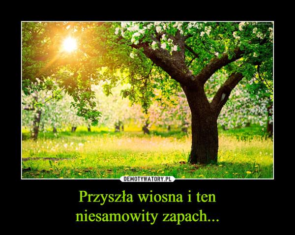Przyszła wiosna i tenniesamowity zapach... –