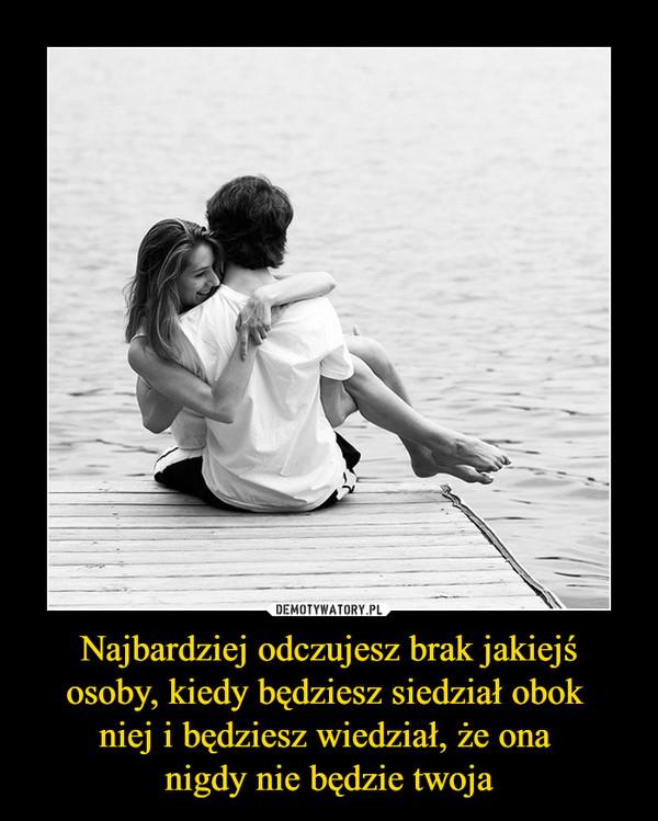 Najbardziej odczujesz brak jakiejś osoby, kiedy będziesz siedział obok niej i będziesz wiedział, że ona nigdy nie będzie twoja –