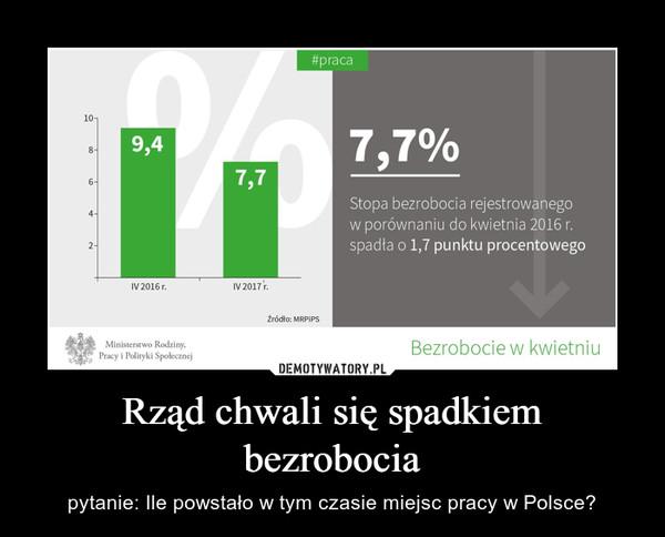 Rząd chwali się spadkiem bezrobocia – pytanie: Ile powstało w tym czasie miejsc pracy w Polsce?