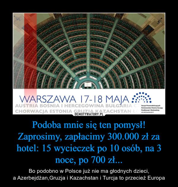 Podoba mnie się ten pomysł!Zaprosimy, zapłacimy 300.000 zł za hotel: 15 wycieczek po 10 osób, na 3 noce, po 700 zł... – Bo podobno w Polsce już nie ma głodnych dzieci,a Azerbejdżan,Gruzja i Kazachstan i Turcja to przecież Europa