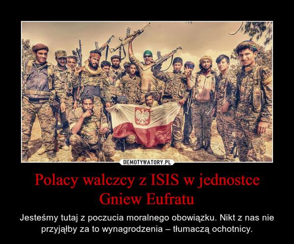 Polacy walczcy z ISIS w jednostce Gniew Eufratu – Jesteśmy tutaj z poczucia moralnego obowiązku. Nikt z nas nie przyjąłby za to wynagrodzenia – tłumaczą ochotnicy.