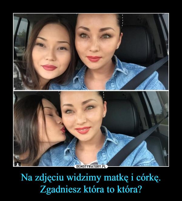 Na zdjęciu widzimy matkę i córkę. Zgadniesz która to która? –