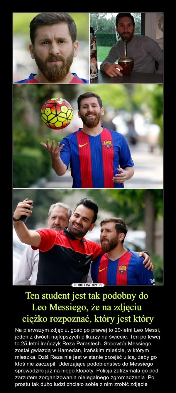 Ten student jest tak podobny do Leo Messiego, że na zdjęciu ciężko rozpoznać, który jest który – Na pierwszym zdjęciu, gość po prawej to 29-letni Leo Messi, jeden z dwóch najlepszych piłkarzy na świecie. Ten po lewej to 25-letni Irańczyk Reza Parastesh. Sobowtór Messiego został gwiazdą w Hamedan, irańskim mieście, w którym mieszka. Dziś Reza nie jest w stanie przejść ulicą, żeby go ktoś nie zaczepił. Uderzające podobieństwo do Messiego sprowadziło już na niego kłopoty. Policja zatrzymała go pod zarzutem zorganizowania nielegalnego zgromadzenia. Po prostu tak dużo ludzi chciało sobie z nim zrobić zdjęcie