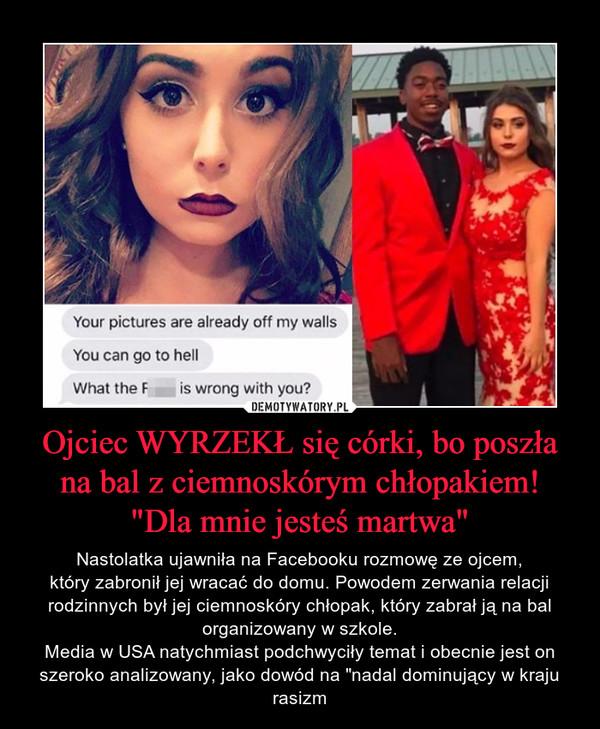 """Ojciec WYRZEKŁ się córki, bo poszła na bal z ciemnoskórym chłopakiem!""""Dla mnie jesteś martwa"""" – Nastolatka ujawniła na Facebooku rozmowę ze ojcem,który zabronił jej wracać do domu. Powodem zerwania relacji rodzinnych był jej ciemnoskóry chłopak, który zabrał ją na bal organizowany w szkole.Media w USA natychmiast podchwyciły temat i obecnie jest on szeroko analizowany, jako dowód na """"nadal dominujący w kraju rasizm"""