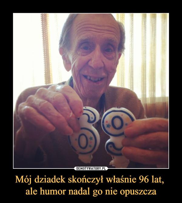 Mój dziadek skończył właśnie 96 lat, ale humor nadal go nie opuszcza –
