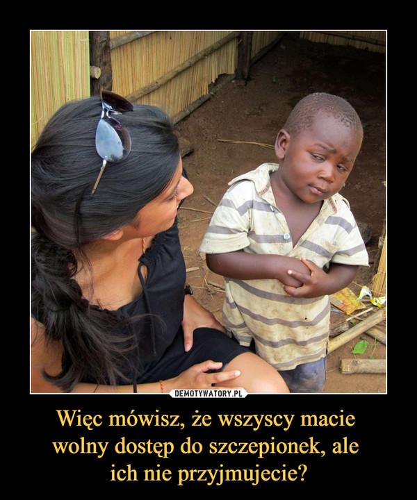 Więc mówisz, że wszyscy macie wolny dostęp do szczepionek, ale ich nie przyjmujecie? –
